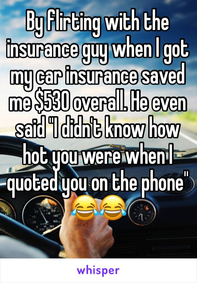 """By flirting with the insurance guy when I got my car insurance saved me $530 overall. He even said """"I didn't know how hot you were when I quoted you on the phone"""" 😂😂"""