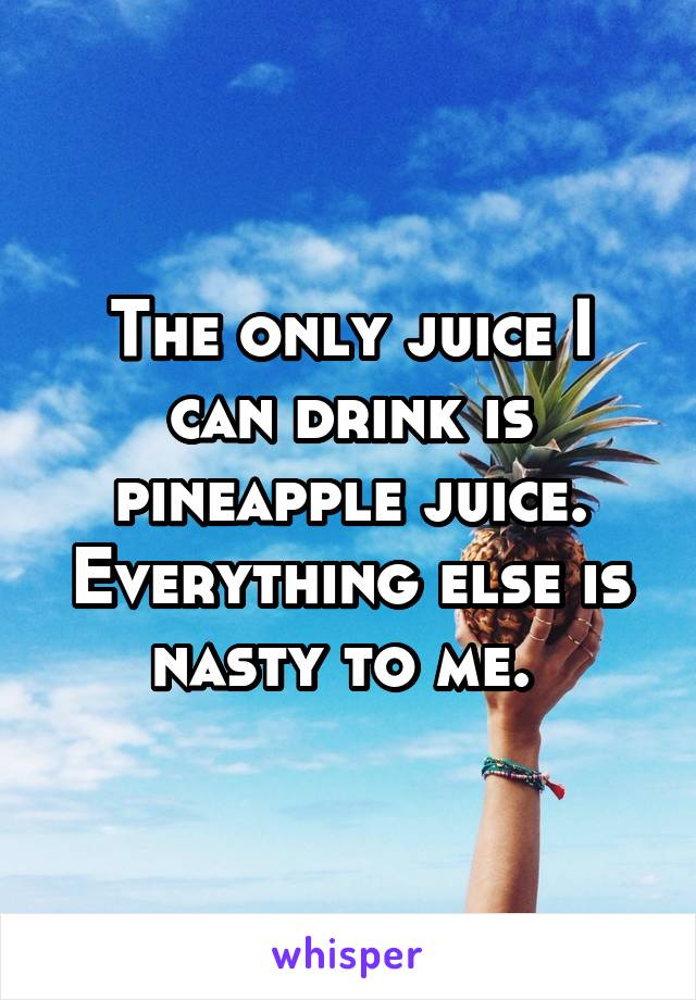 The only juice I can drink is pineapple juice. Everything else is nasty to me.