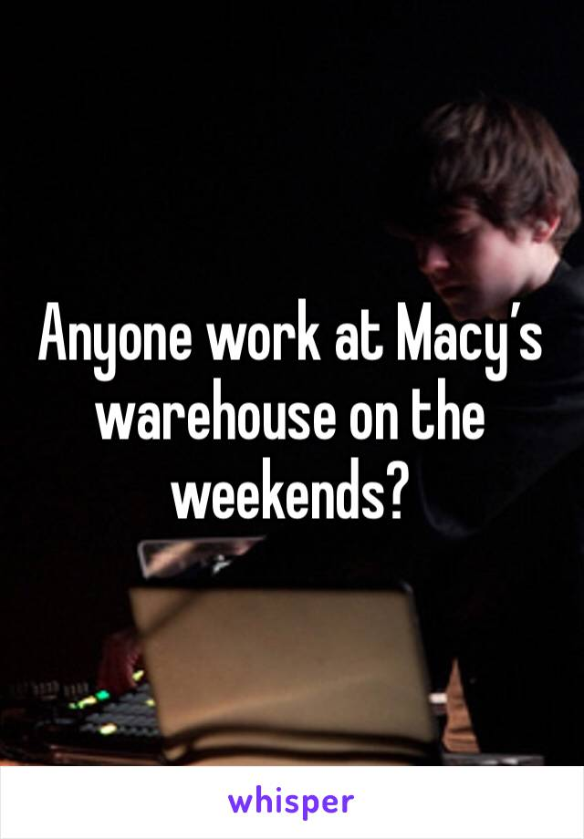 Anyone work at Macy's warehouse on the weekends?