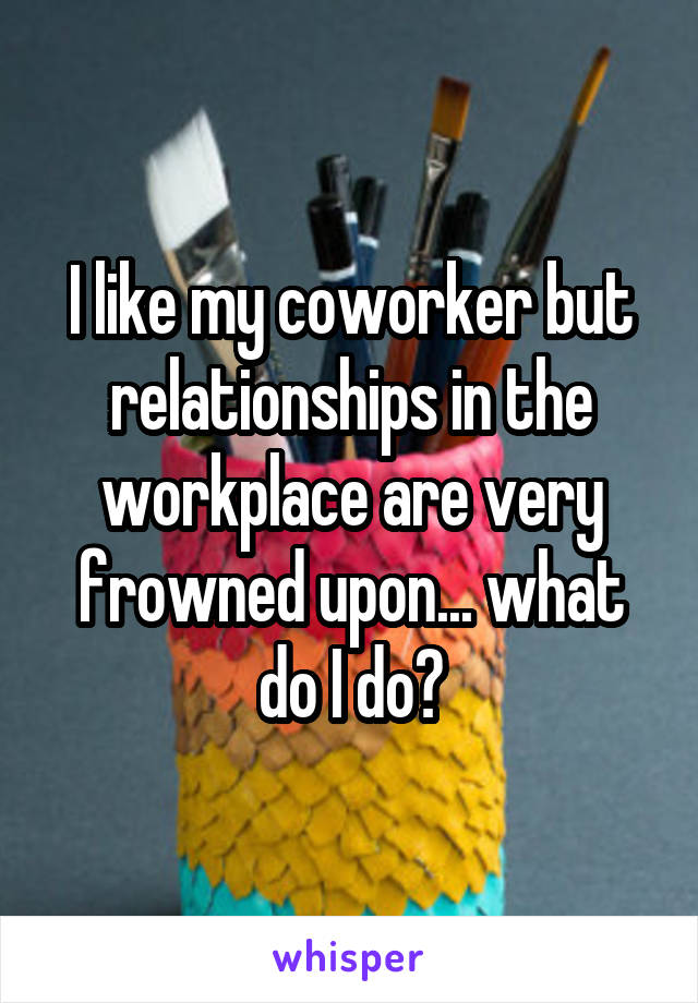 I like my coworker but relationships in the workplace are very frowned upon... what do I do?