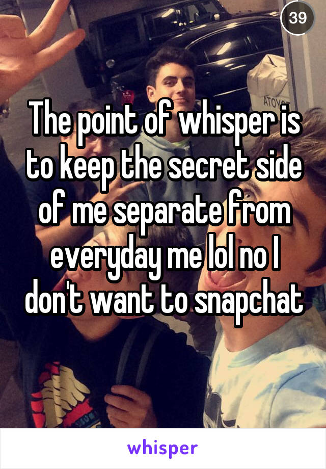 The point of whisper is to keep the secret side of me separate from everyday me lol no I don't want to snapchat