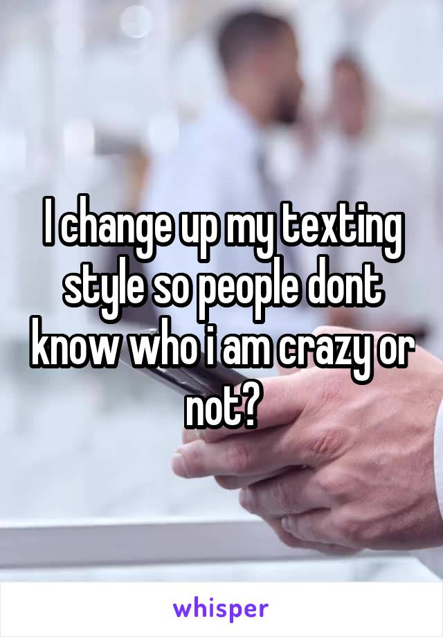 I change up my texting style so people dont know who i am crazy or not?