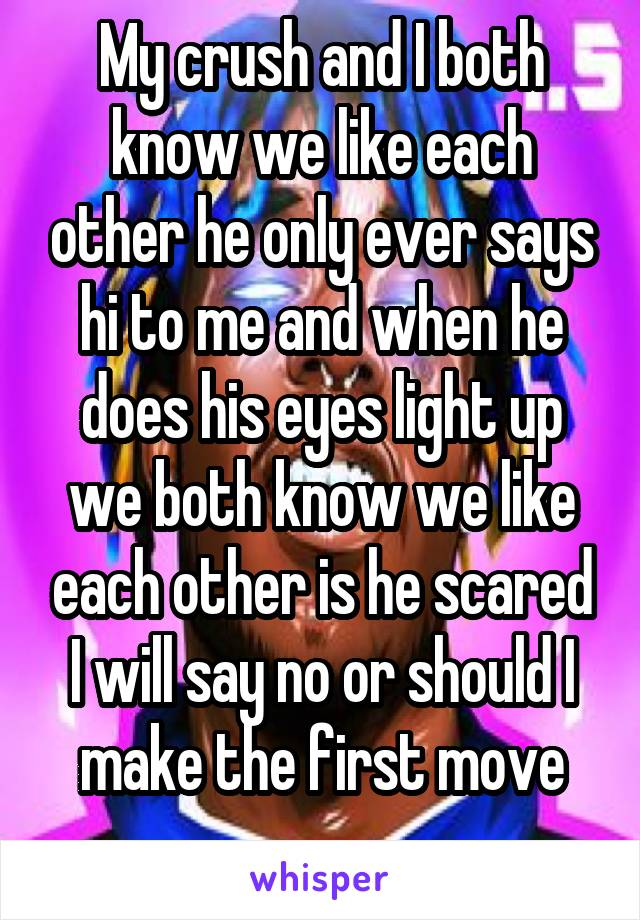 My crush and I both know we like each other he only ever says hi to me and when he does his eyes light up we both know we like each other is he scared I will say no or should I make the first move