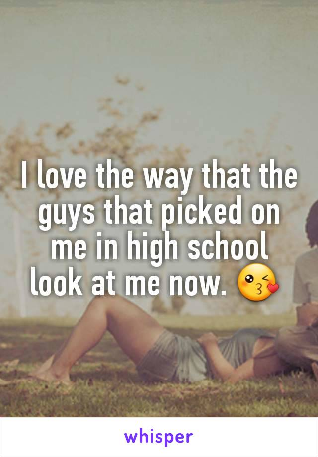 I love the way that the guys that picked on me in high school look at me now. 😘