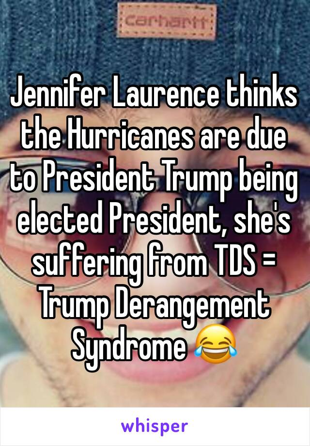 Jennifer Laurence thinks the Hurricanes are due to President Trump being elected President, she's suffering from TDS = Trump Derangement Syndrome 😂