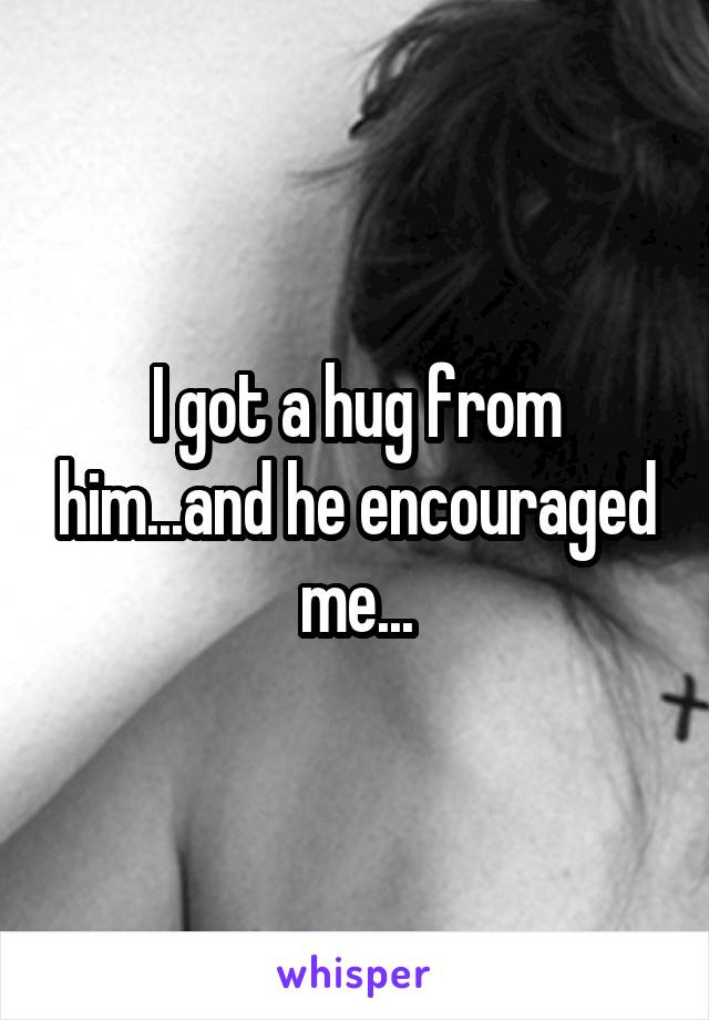 I got a hug from him...and he encouraged me...