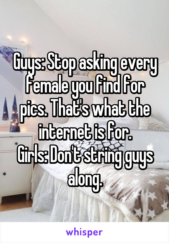 Guys: Stop asking every female you find for pics. That's what the internet is for. Girls: Don't string guys along.