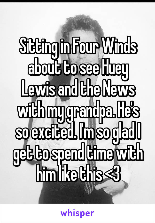 Sitting in Four Winds about to see Huey Lewis and the News with my grandpa. He's so excited. I'm so glad I get to spend time with him like this <3