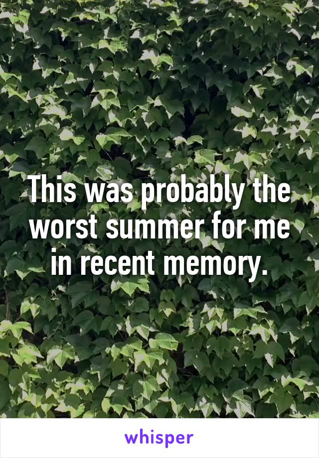 This was probably the worst summer for me in recent memory.