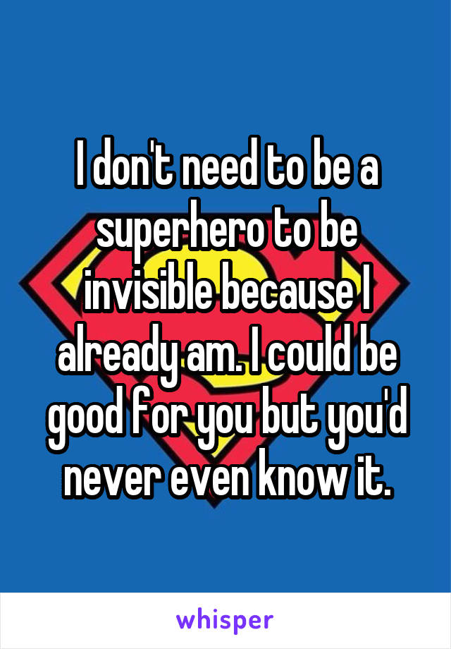 I don't need to be a superhero to be invisible because I already am. I could be good for you but you'd never even know it.