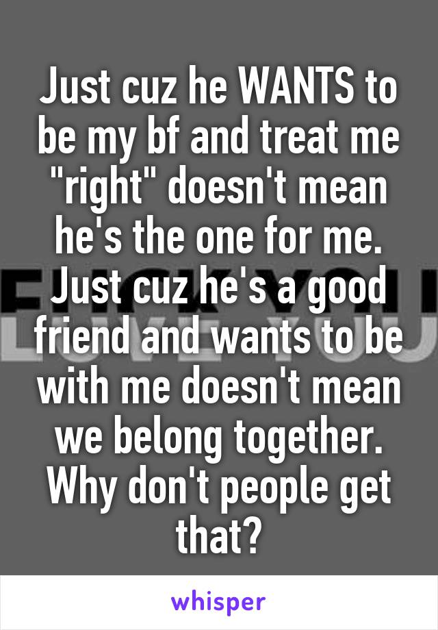 """Just cuz he WANTS to be my bf and treat me """"right"""" doesn't mean he's the one for me. Just cuz he's a good friend and wants to be with me doesn't mean we belong together. Why don't people get that?"""