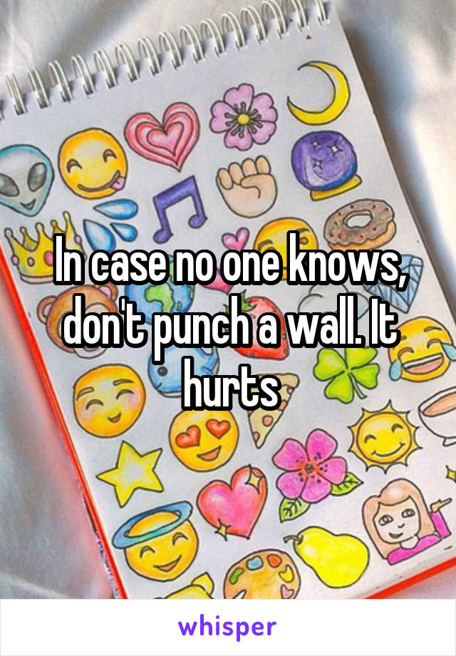 In case no one knows, don't punch a wall. It hurts