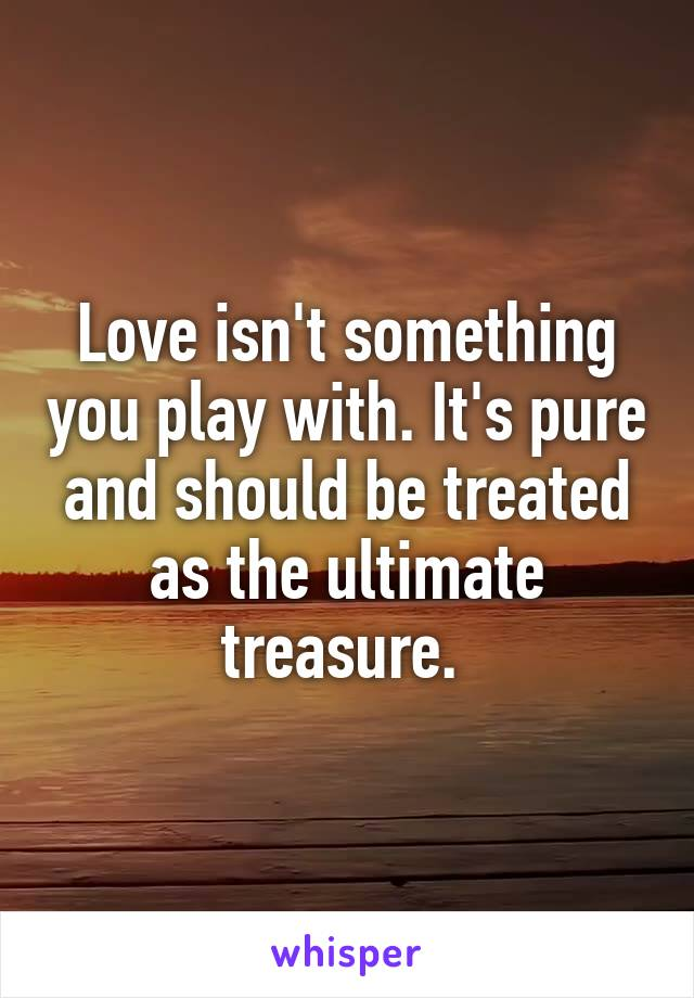Love isn't something you play with. It's pure and should be treated as the ultimate treasure.