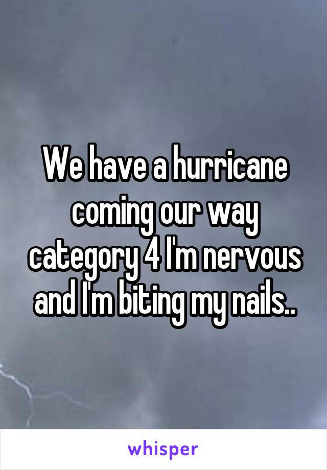We have a hurricane coming our way category 4 I'm nervous and I'm biting my nails..