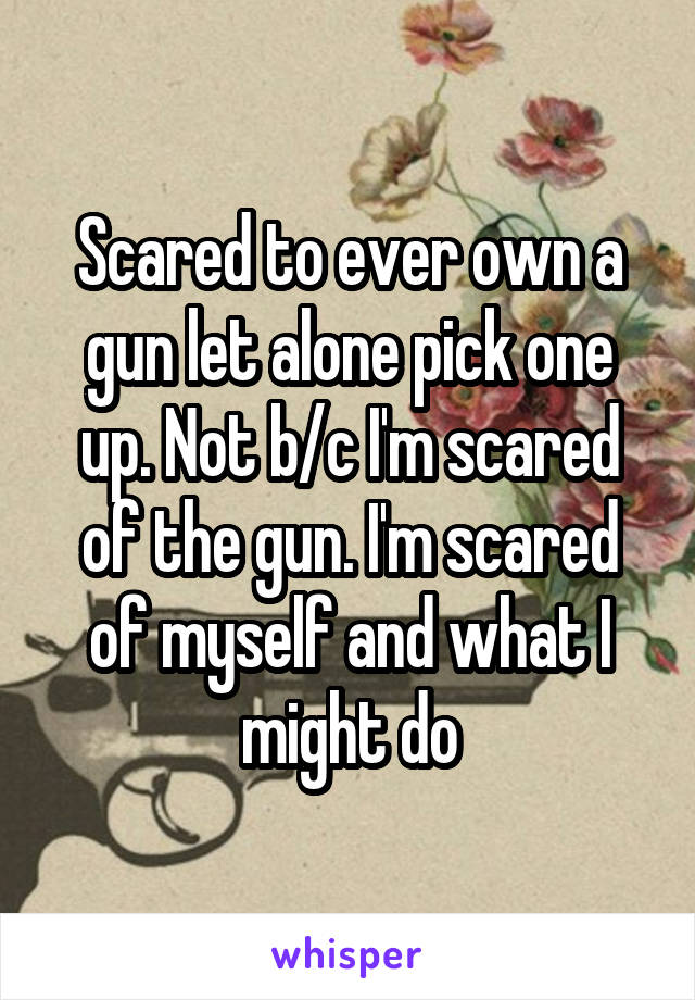 Scared to ever own a gun let alone pick one up. Not b/c I'm scared of the gun. I'm scared of myself and what I might do