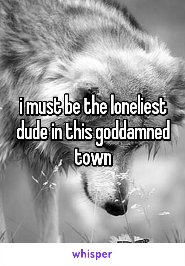 i must be the loneliest dude in this goddamned town