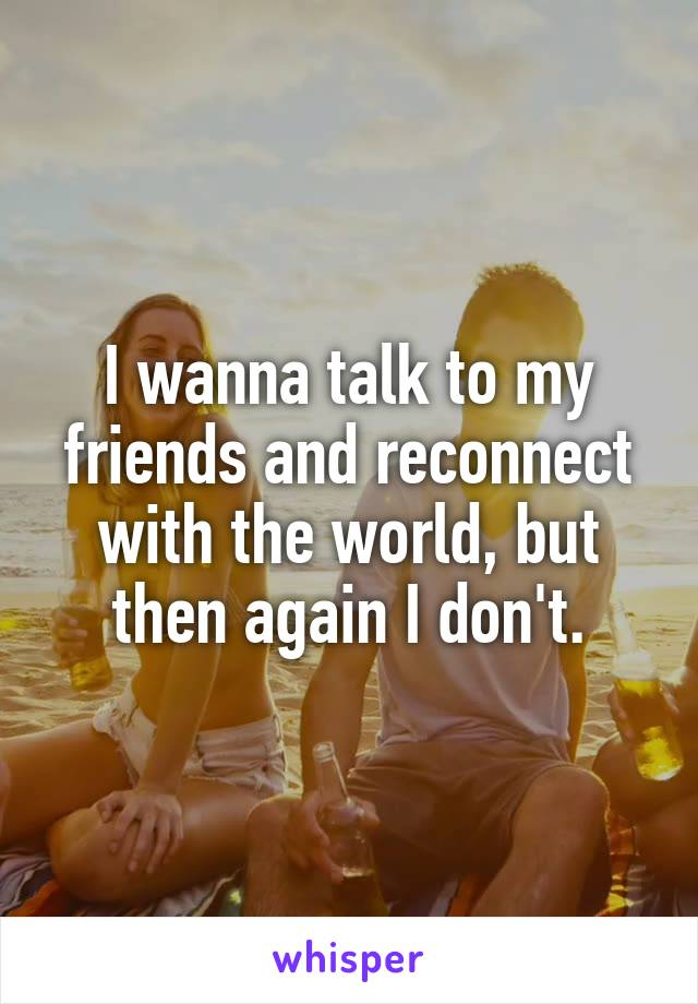 I wanna talk to my friends and reconnect with the world, but then again I don't.