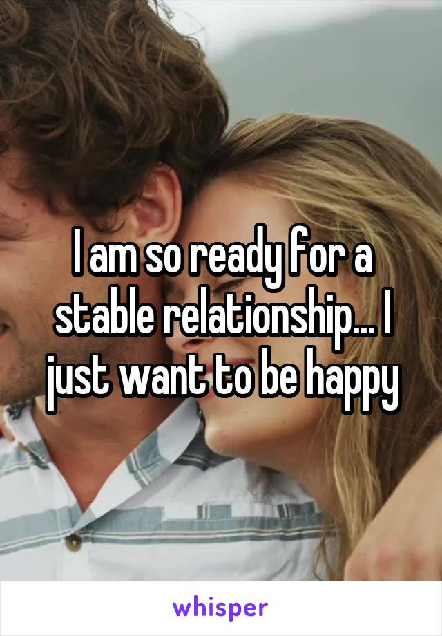 I am so ready for a stable relationship... I just want to be happy
