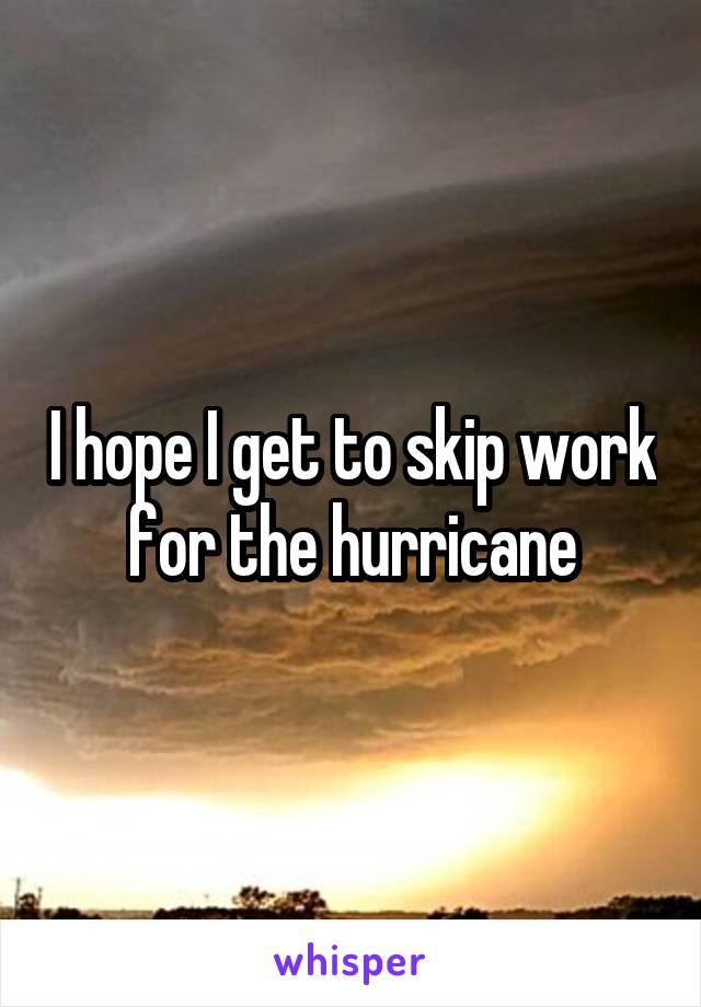 I hope I get to skip work for the hurricane