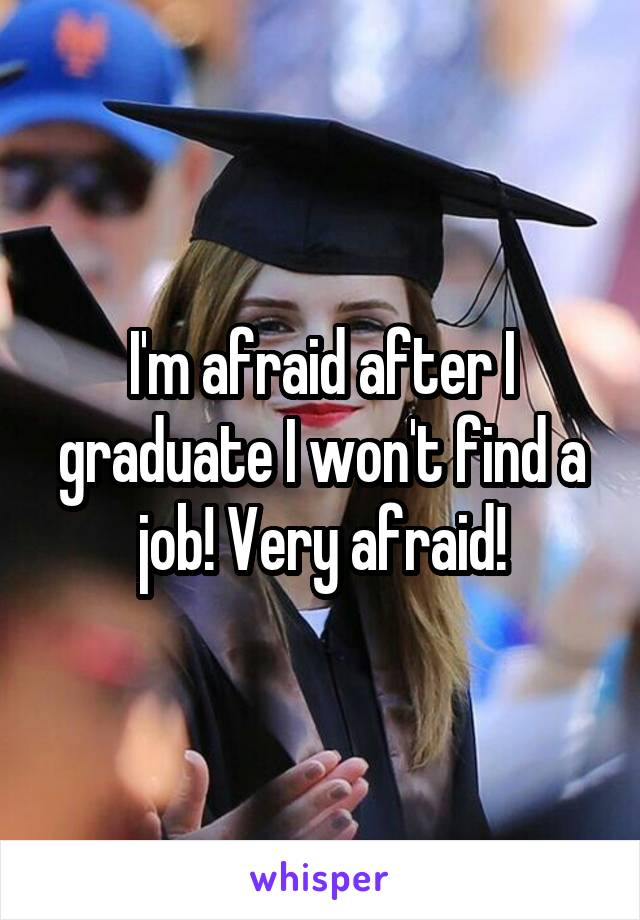 I'm afraid after I graduate I won't find a job! Very afraid!