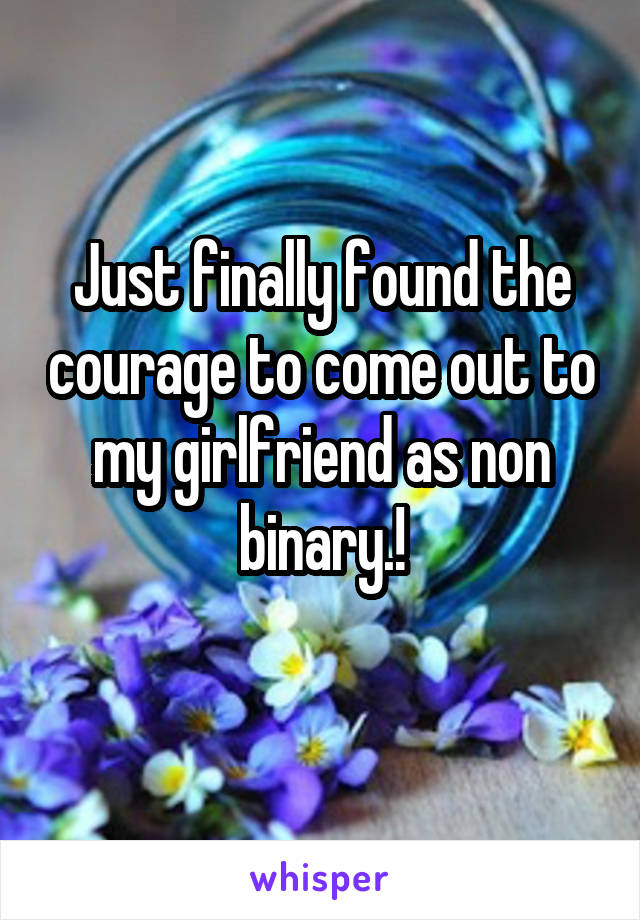 Just finally found the courage to come out to my girlfriend as non binary.!