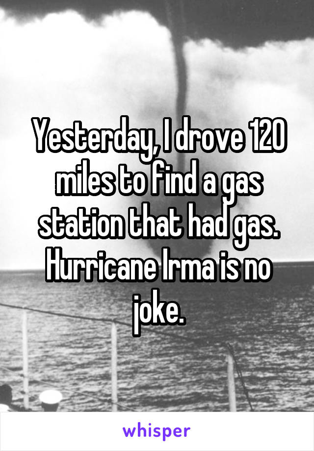 Yesterday, I drove 120 miles to find a gas station that had gas. Hurricane Irma is no joke.
