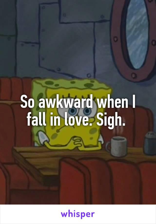 So awkward when I fall in love. Sigh.