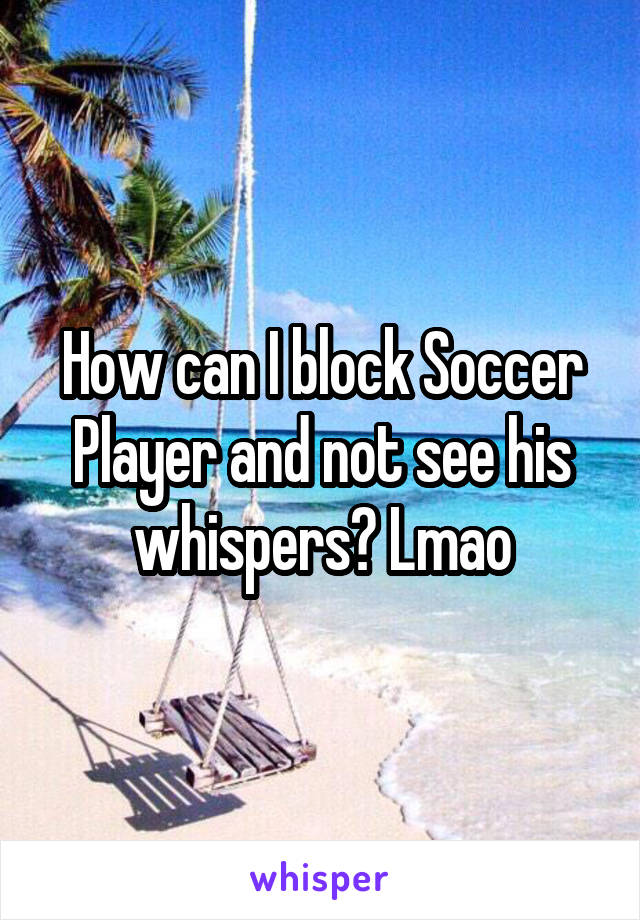How can I block Soccer Player and not see his whispers? Lmao