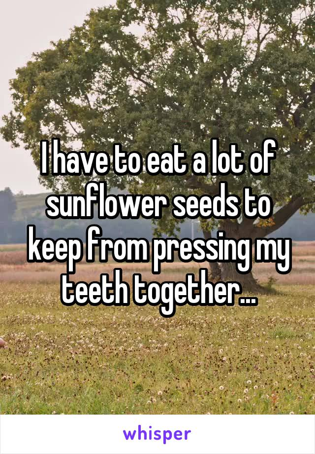 I have to eat a lot of sunflower seeds to keep from pressing my teeth together...