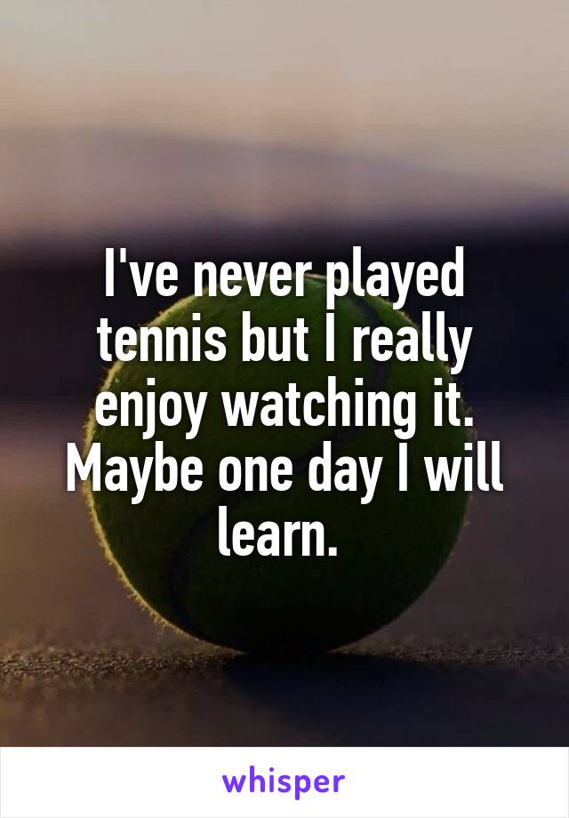 I've never played tennis but I really enjoy watching it. Maybe one day I will learn.