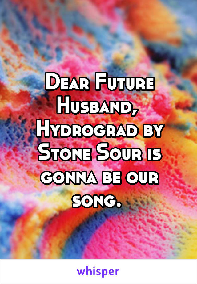 Dear Future Husband,  Hydrograd by Stone Sour is gonna be our song.