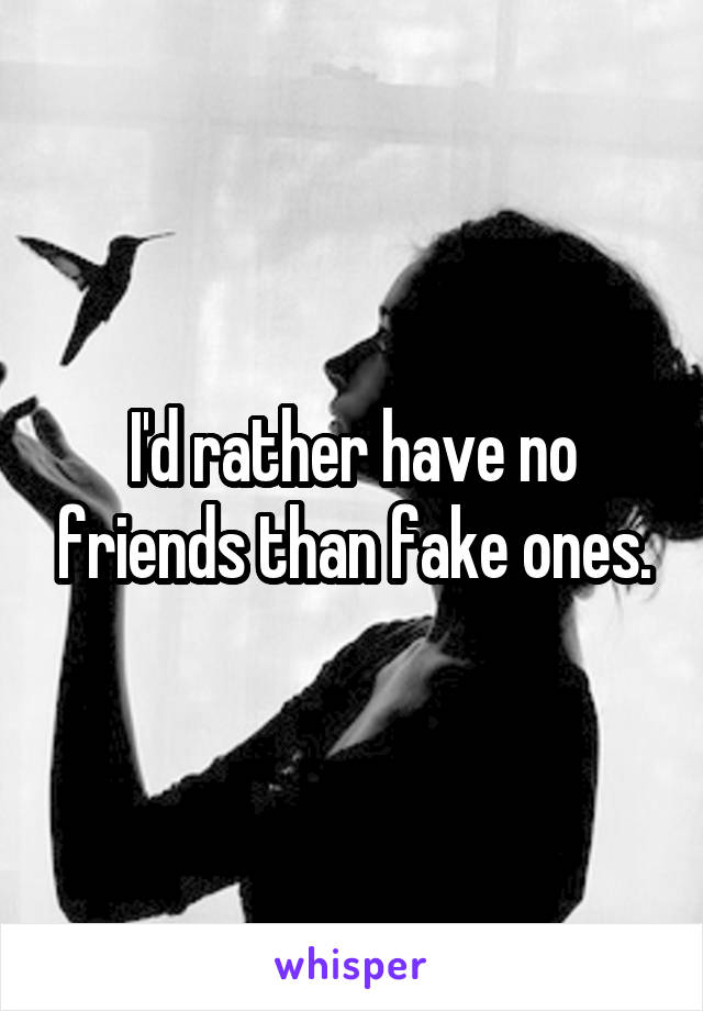 I'd rather have no friends than fake ones.