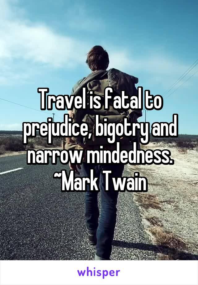 Travel is fatal to prejudice, bigotry and narrow mindedness. ~Mark Twain