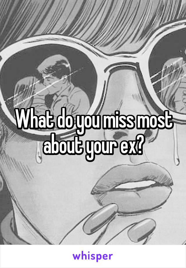 What do you miss most about your ex?