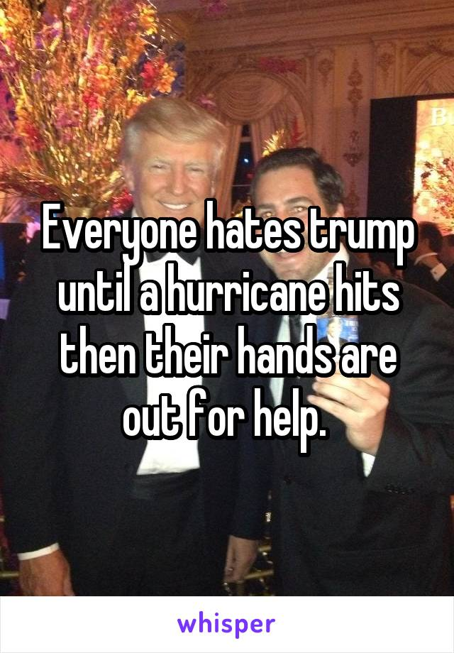Everyone hates trump until a hurricane hits then their hands are out for help.