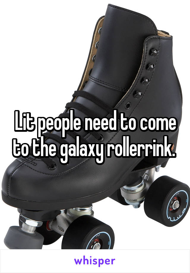 Lit people need to come to the galaxy rollerrink.