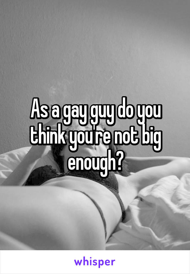 As a gay guy do you think you're not big enough?