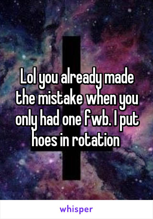 Lol you already made the mistake when you only had one fwb. I put hoes in rotation