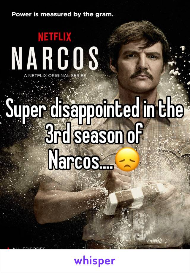 Super disappointed in the 3rd season of Narcos....😞