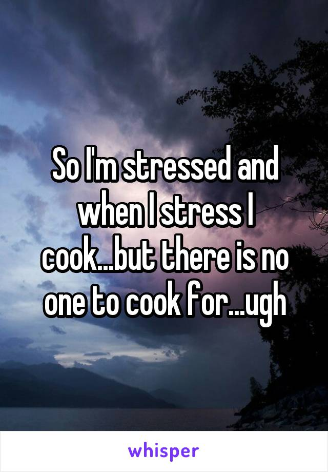 So I'm stressed and when I stress I cook...but there is no one to cook for...ugh