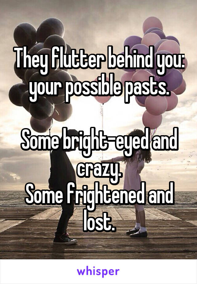 They flutter behind you: your possible pasts.  Some bright-eyed and crazy. Some frightened and lost.