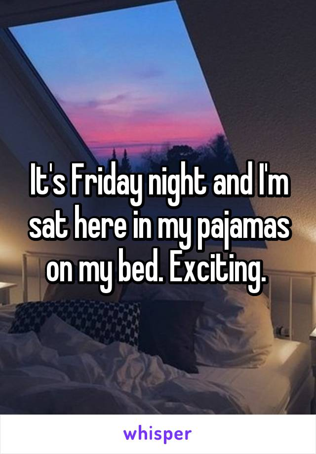 It's Friday night and I'm sat here in my pajamas on my bed. Exciting.