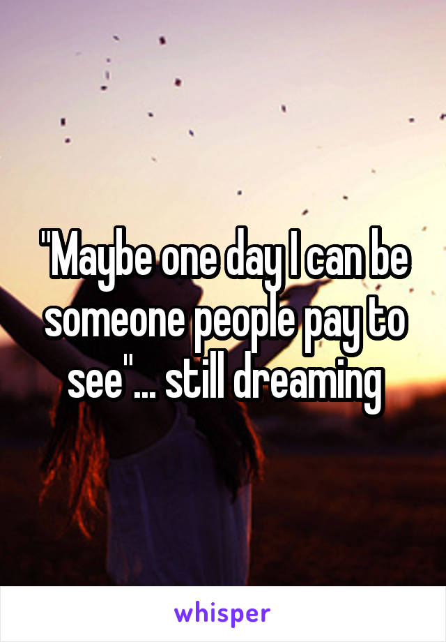 """""""Maybe one day I can be someone people pay to see""""... still dreaming"""