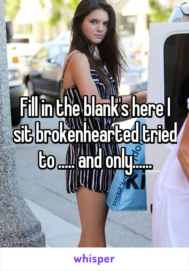 Fill in the blank's here I sit brokenhearted tried to ..... and only......