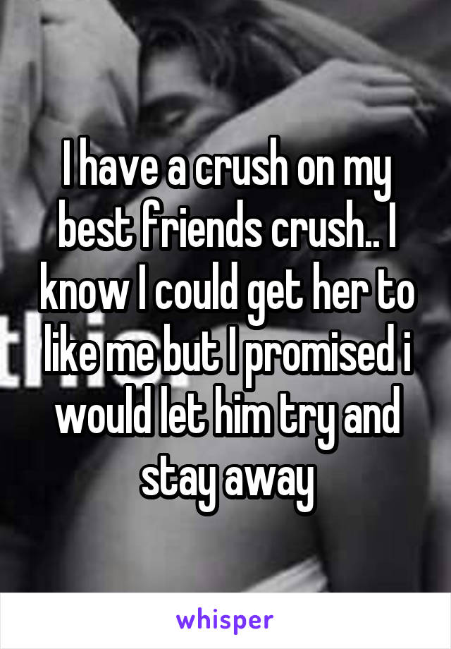 I have a crush on my best friends crush.. I know I could get her to like me but I promised i would let him try and stay away