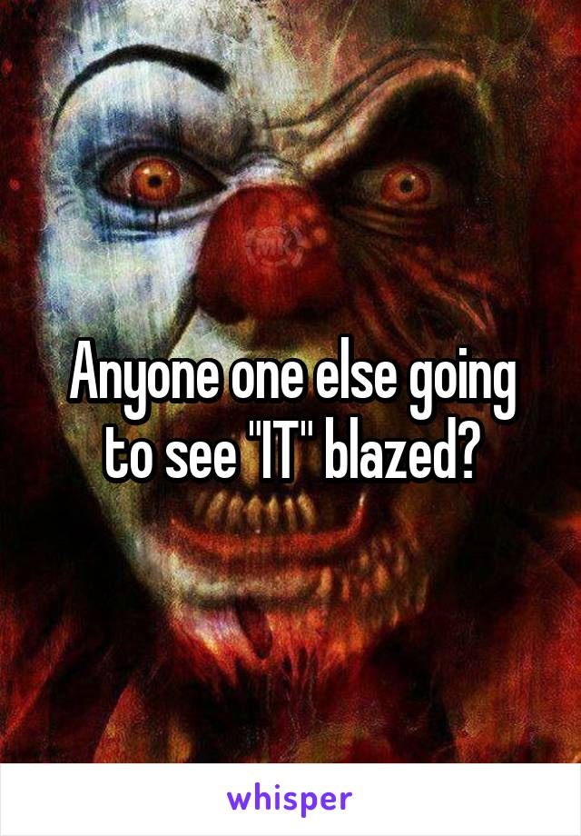 """Anyone one else going to see """"IT"""" blazed?"""