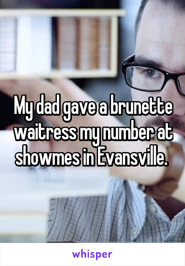 My dad gave a brunette waitress my number at showmes in Evansville.