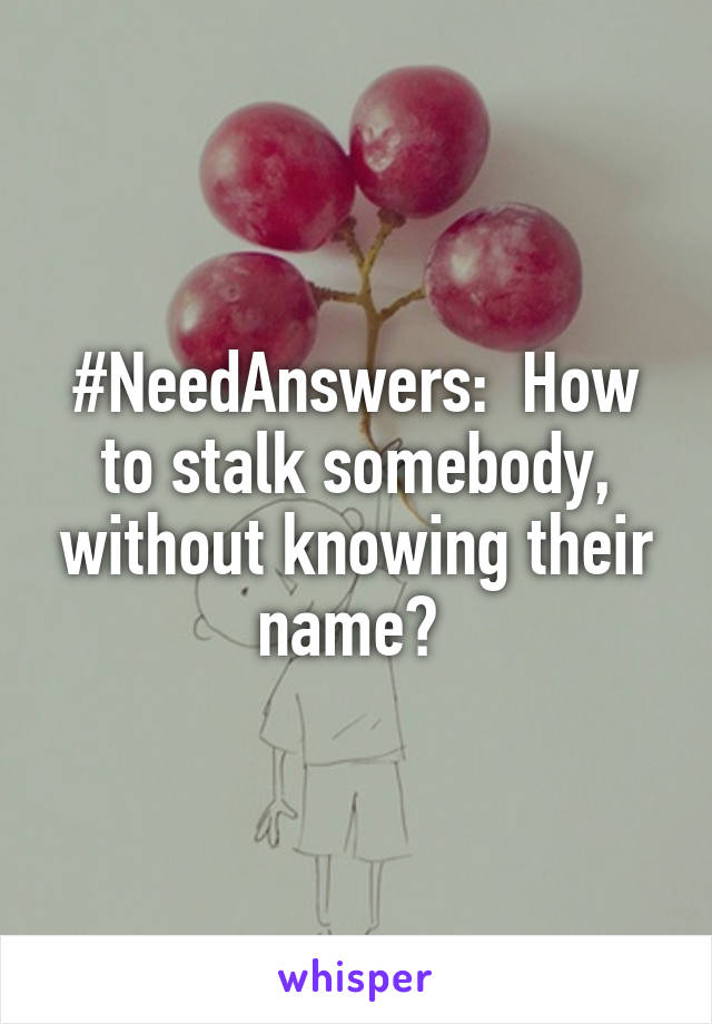 #NeedAnswers:  How to stalk somebody, without knowing their name?