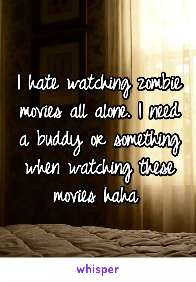 I hate watching zombie movies all alone. I need a buddy or something when watching these movies haha