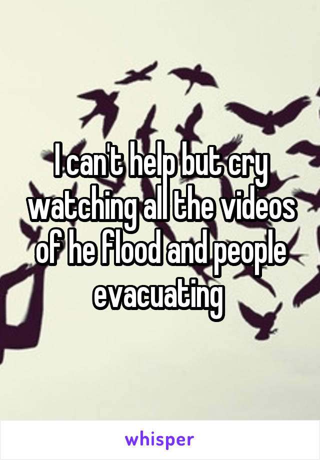 I can't help but cry watching all the videos of he flood and people evacuating